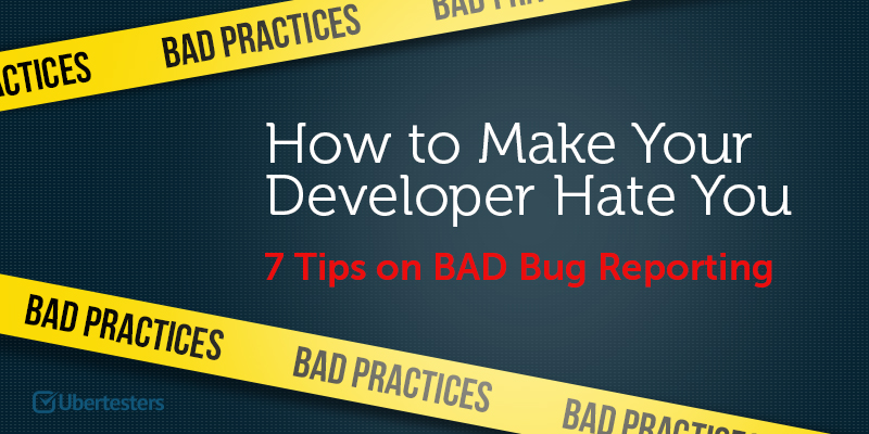 How to Make Your Developer Hate You, or 7 Tips on BAD Bug Reporting