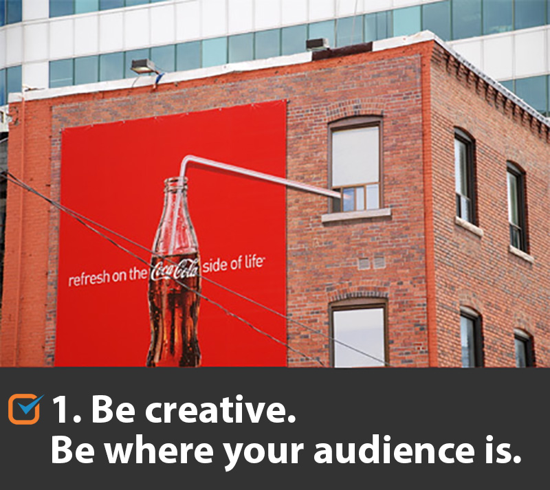 Be creative. Be where your audience is.