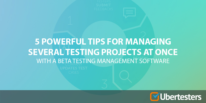 5 Powerful Tips for Managing Several Beta Testing Projects at Once